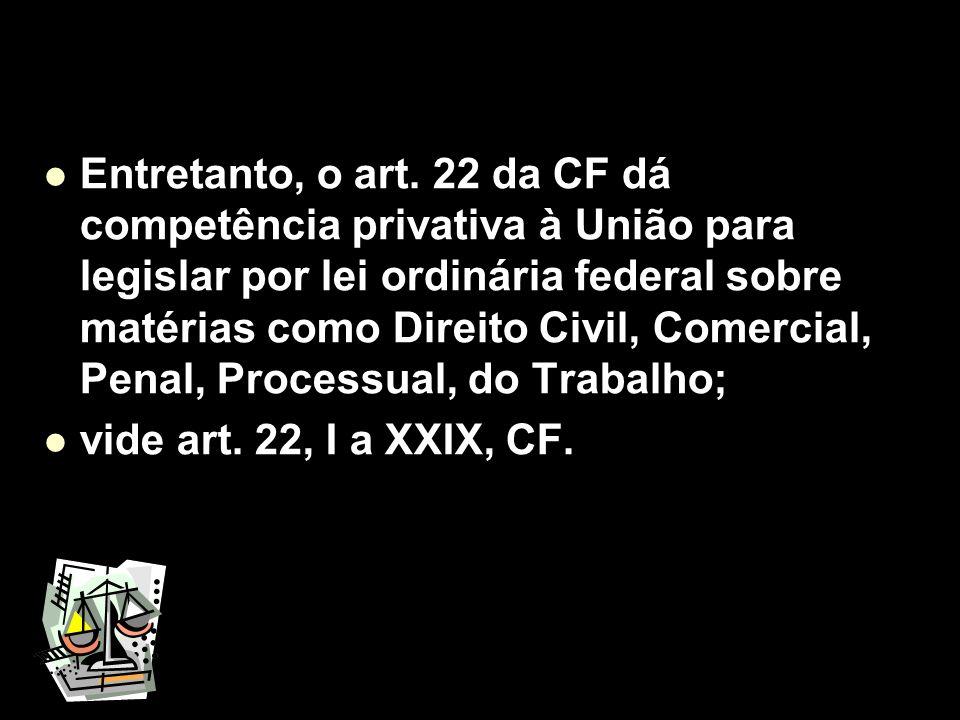 Entretanto, o art. 22 da CF dá competência privativa à União para legislar por lei ordinária federal sobre matérias como Direito Civil, Comercial, Penal, Processual, do Trabalho;