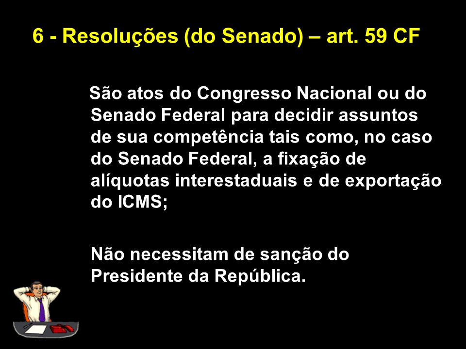 6 - Resoluções (do Senado) – art. 59 CF