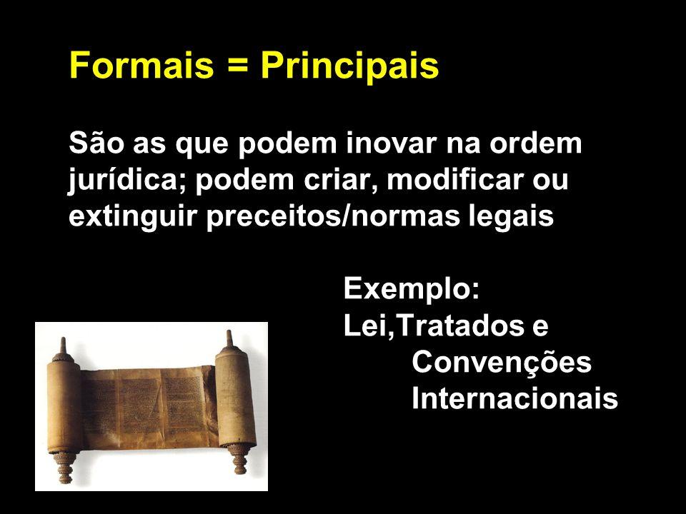 Formais = Principais São as que podem inovar na ordem jurídica; podem criar, modificar ou extinguir preceitos/normas legais Exemplo: Lei,Tratados e Convenções Internacionais