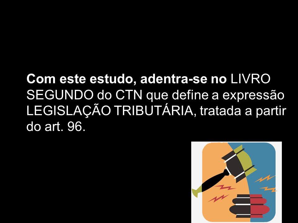 Com este estudo, adentra-se no LIVRO SEGUNDO do CTN que define a expressão LEGISLAÇÃO TRIBUTÁRIA, tratada a partir do art. 96.