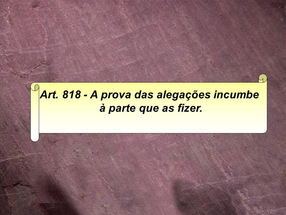 Art. 818 - A prova das alegações incumbe