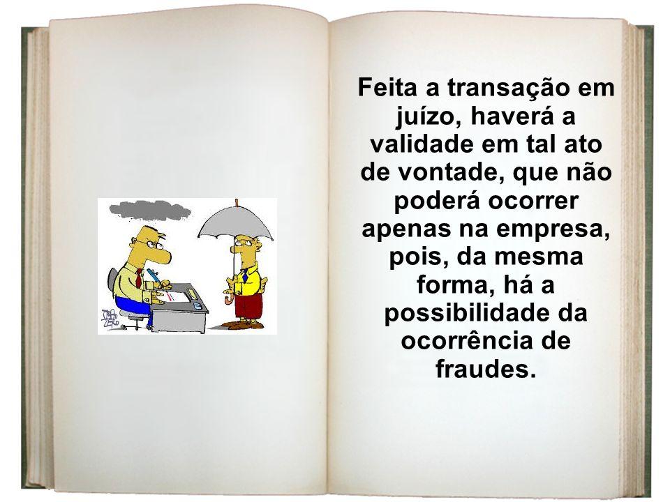 Feita a transação em juízo, haverá a validade em tal ato de vontade, que não poderá ocorrer apenas na empresa, pois, da mesma forma, há a possibilidade da ocorrência de fraudes.