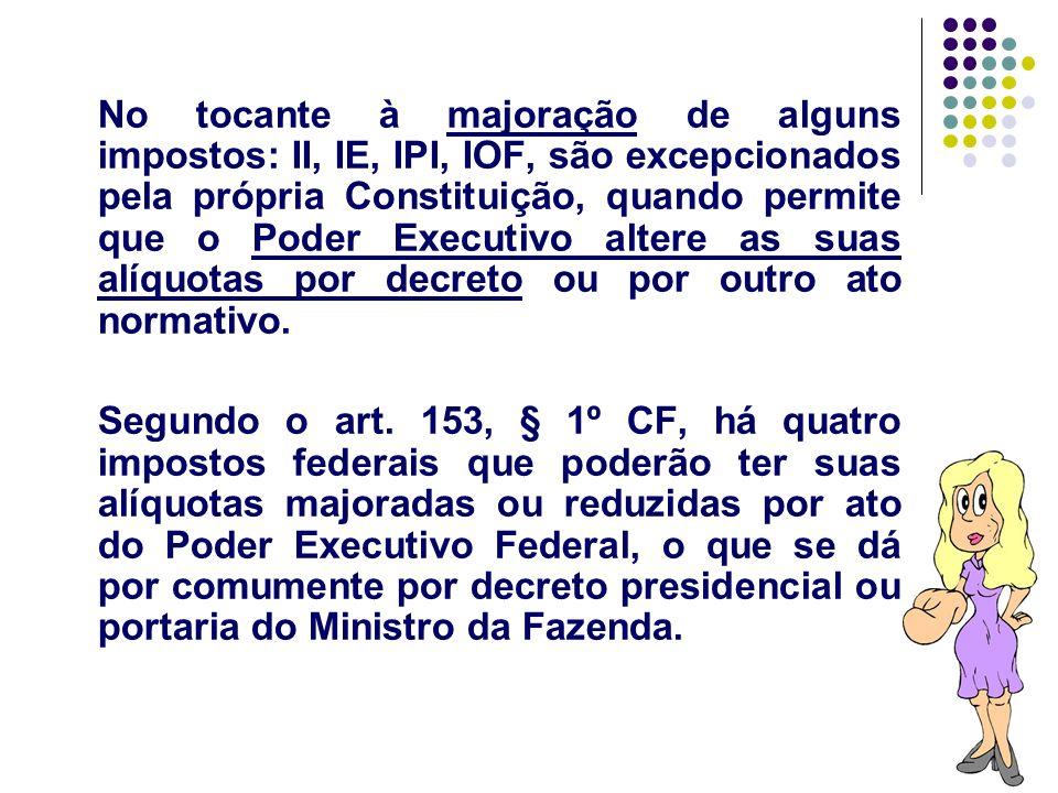 No tocante à majoração de alguns impostos: II, IE, IPI, IOF, são excepcionados pela própria Constituição, quando permite que o Poder Executivo altere as suas alíquotas por decreto ou por outro ato normativo.