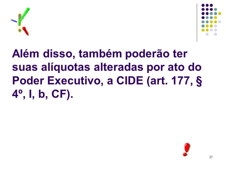 Além disso, também poderão ter suas alíquotas alteradas por ato do Poder Executivo, a CIDE (art.