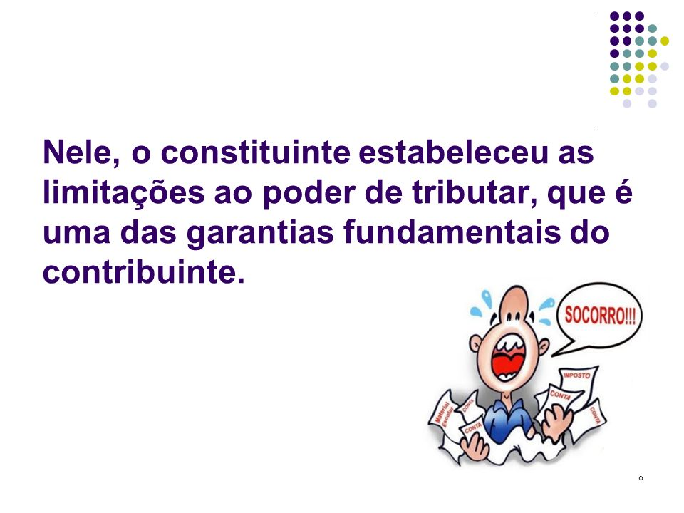 Nele, o constituinte estabeleceu as limitações ao poder de tributar, que é uma das garantias fundamentais do contribuinte.