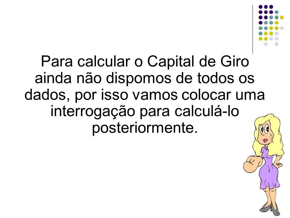 Para calcular o Capital de Giro ainda não dispomos de todos os dados, por isso vamos colocar uma interrogação para calculá-lo posteriormente.