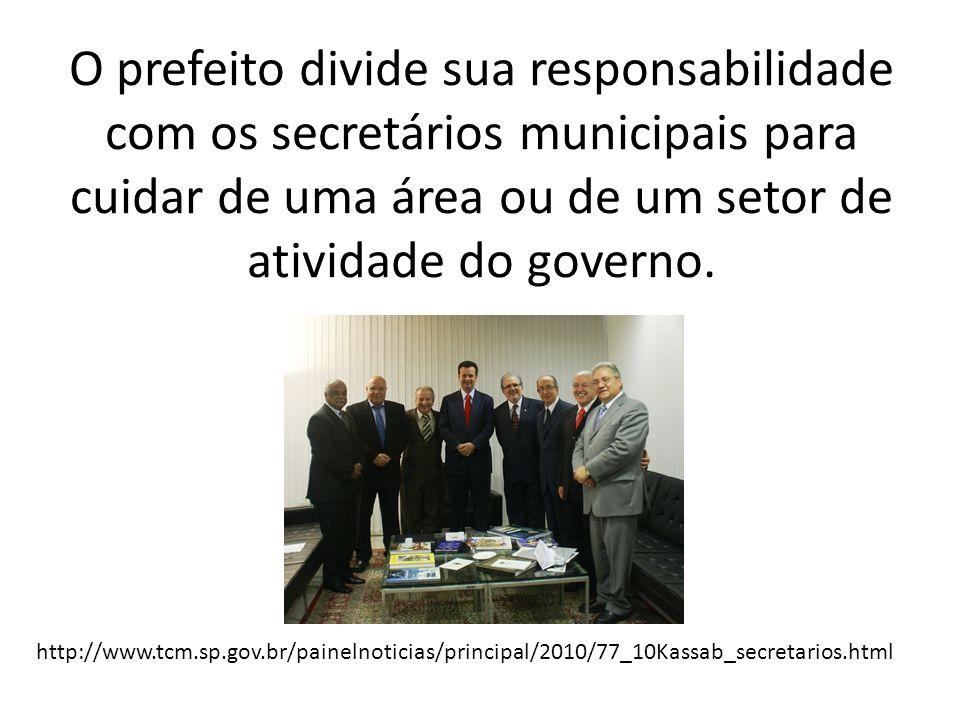 O prefeito divide sua responsabilidade com os secretários municipais para cuidar de uma área ou de um setor de atividade do governo.