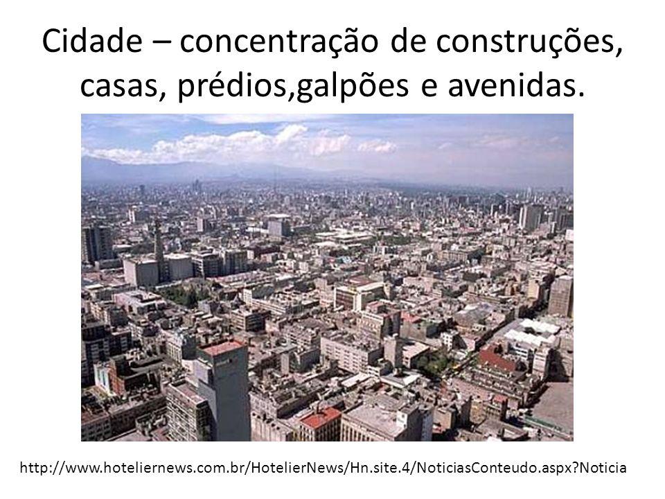 Cidade – concentração de construções, casas, prédios,galpões e avenidas.