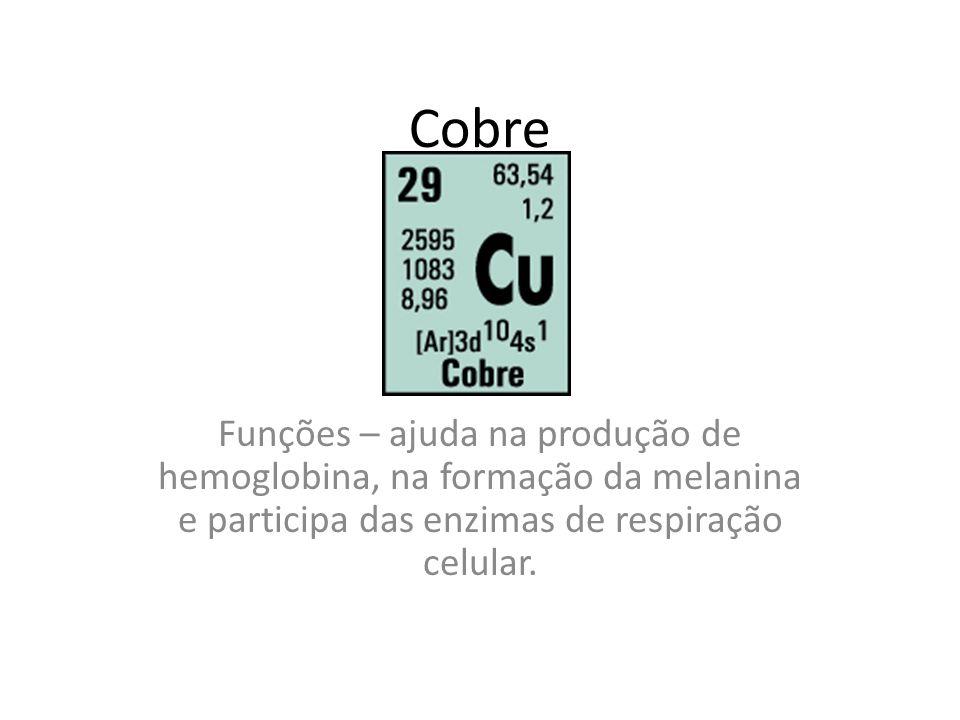 CobreFunções – ajuda na produção de hemoglobina, na formação da melanina e participa das enzimas de respiração celular.
