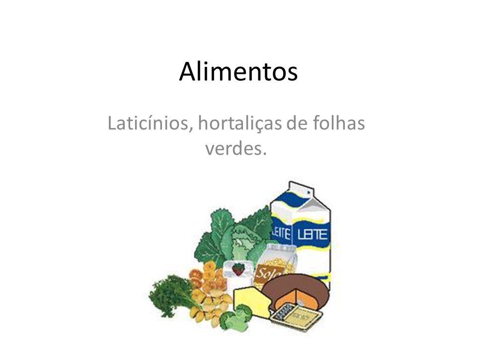 Laticínios, hortaliças de folhas verdes.
