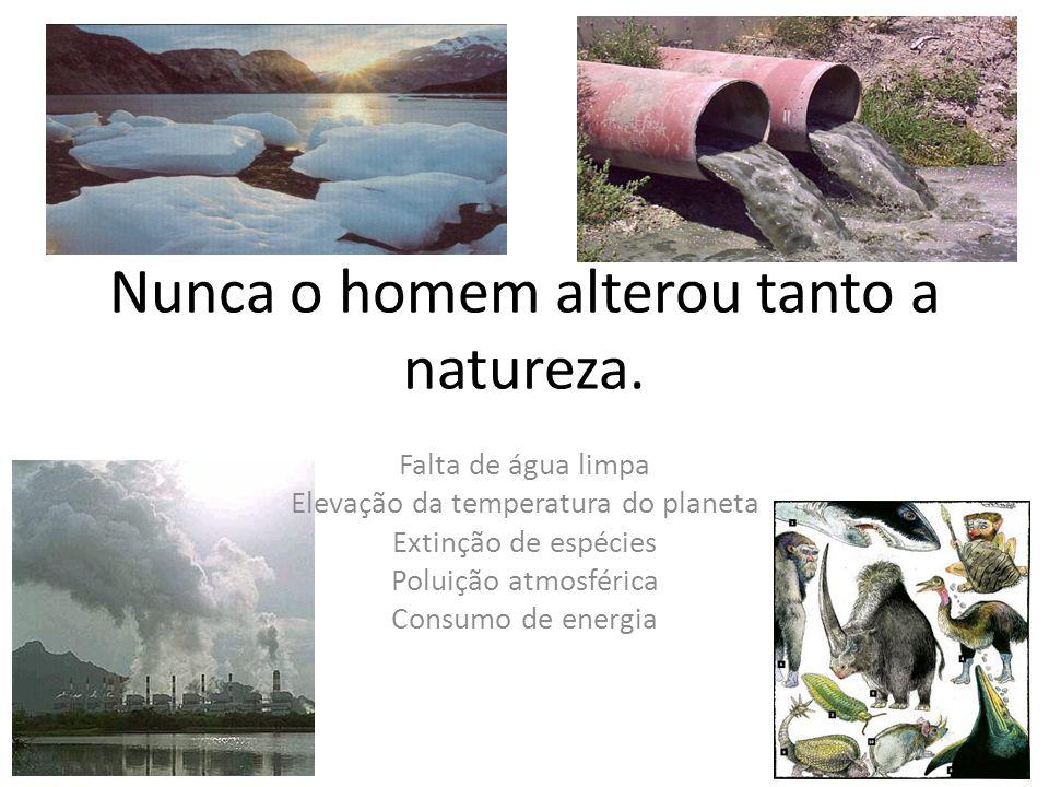 Nunca o homem alterou tanto a natureza.