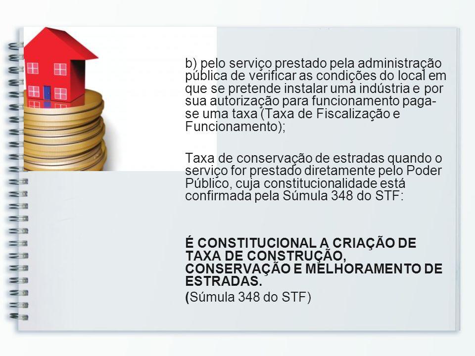 b) pelo serviço prestado pela administração pública de verificar as condições do local em que se pretende instalar uma indústria e por sua autorização para funcionamento paga-se uma taxa (Taxa de Fiscalização e Funcionamento);