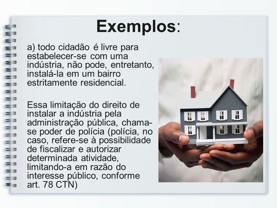 Exemplos:a) todo cidadão é livre para estabelecer-se com uma indústria, não pode, entretanto, instalá-la em um bairro estritamente residencial.