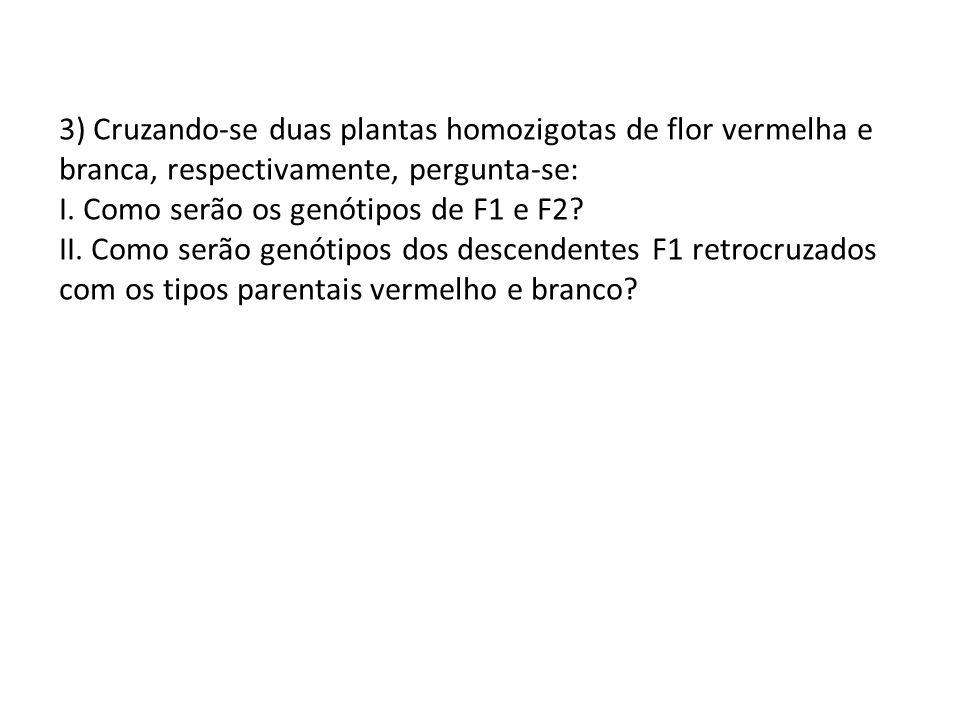 3) Cruzando-se duas plantas homozigotas de flor vermelha e branca, respectivamente, pergunta-se: I.