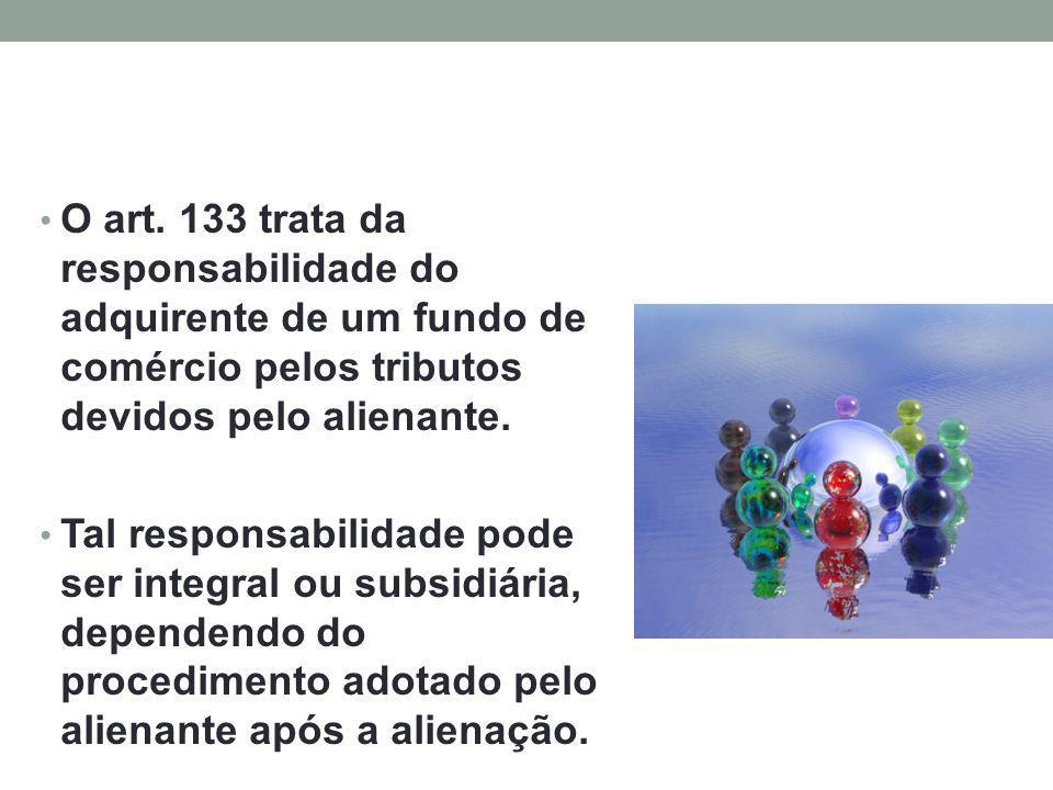 O art. 133 trata da responsabilidade do adquirente de um fundo de comércio pelos tributos devidos pelo alienante.
