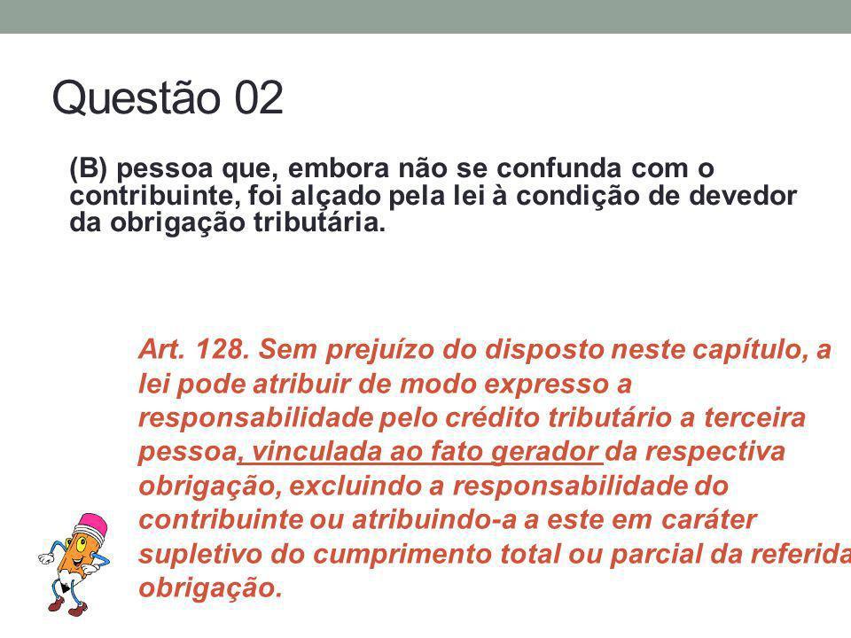 Questão 02 (B) pessoa que, embora não se confunda com o contribuinte, foi alçado pela lei à condição de devedor da obrigação tributária.
