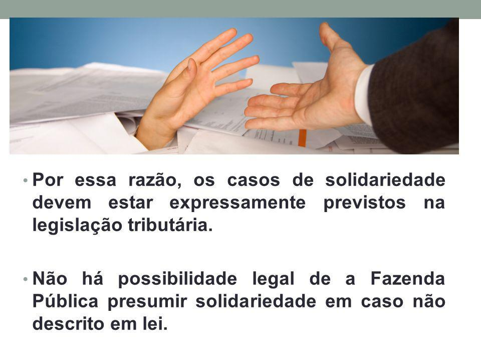 Por essa razão, os casos de solidariedade devem estar expressamente previstos na legislação tributária.
