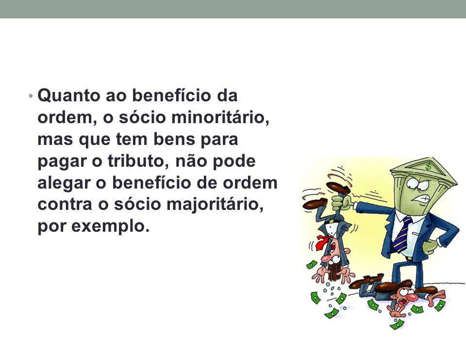 Quanto ao benefício da ordem, o sócio minoritário, mas que tem bens para pagar o tributo, não pode alegar o benefício de ordem contra o sócio majoritário, por exemplo.