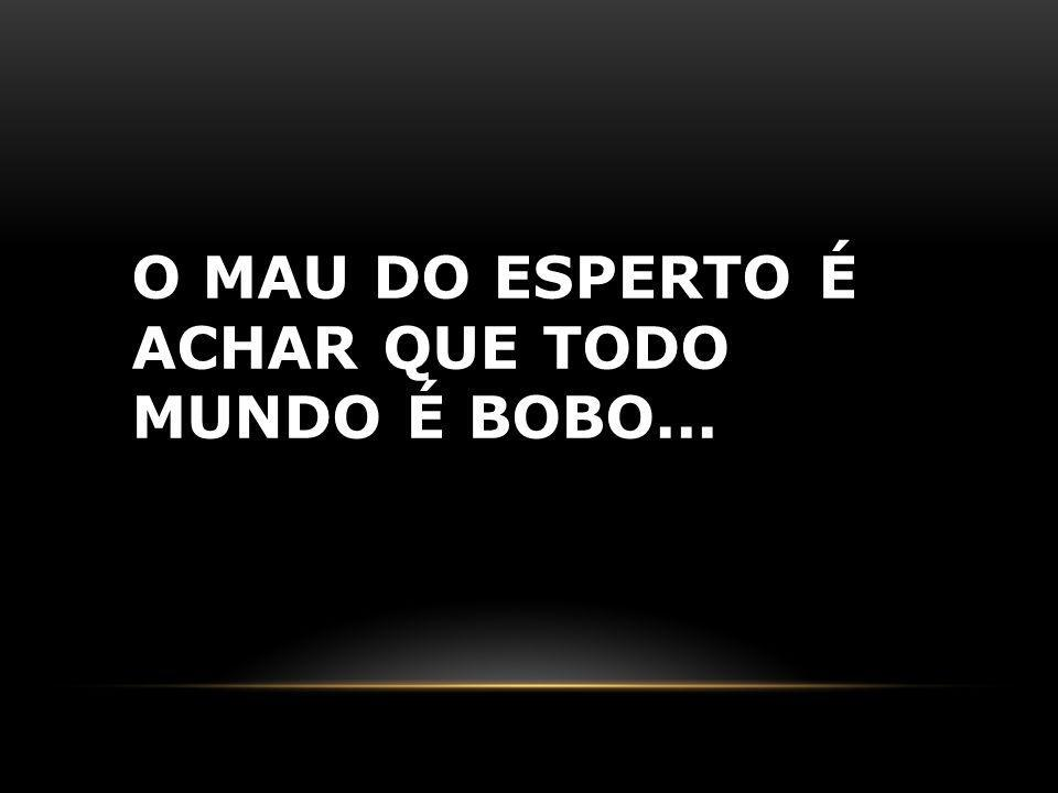 O MAU DO ESPERTO É ACHAR QUE TODO MUNDO É BOBO...