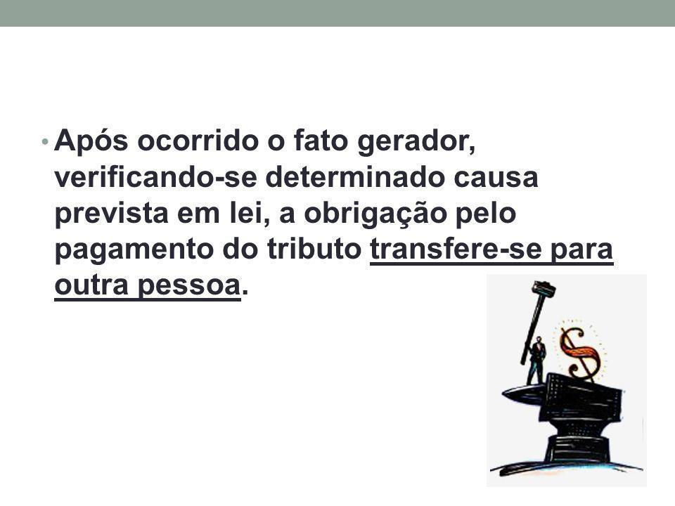 Após ocorrido o fato gerador, verificando-se determinado causa prevista em lei, a obrigação pelo pagamento do tributo transfere-se para outra pessoa.