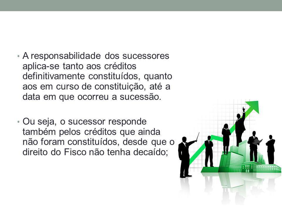 A responsabilidade dos sucessores aplica-se tanto aos créditos definitivamente constituídos, quanto aos em curso de constituição, até a data em que ocorreu a sucessão.