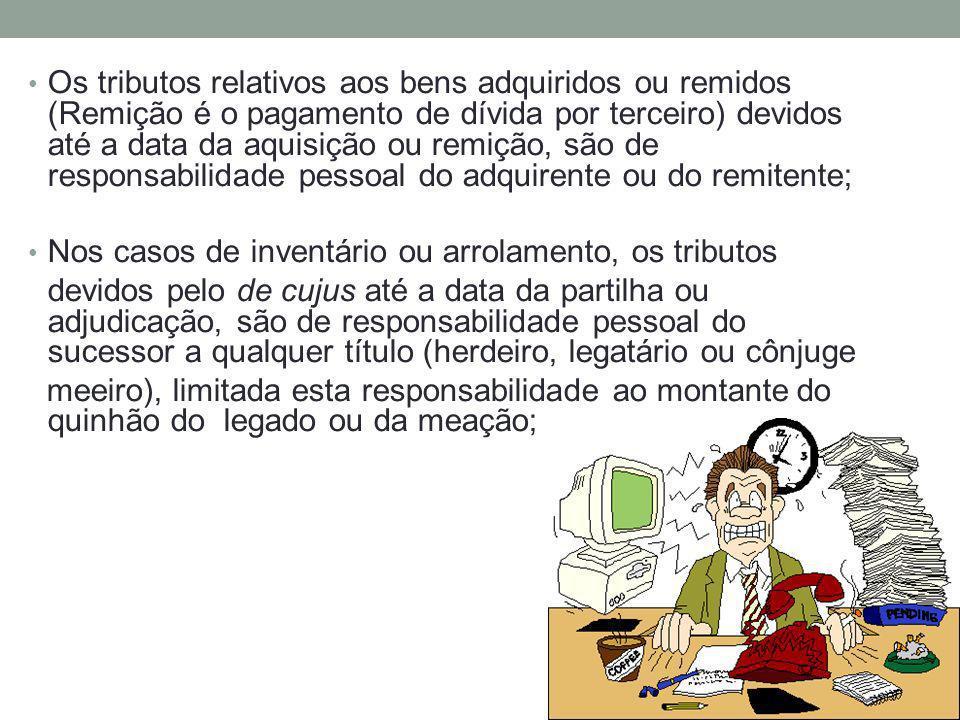Os tributos relativos aos bens adquiridos ou remidos (Remição é o pagamento de dívida por terceiro) devidos até a data da aquisição ou remição, são de responsabilidade pessoal do adquirente ou do remitente;