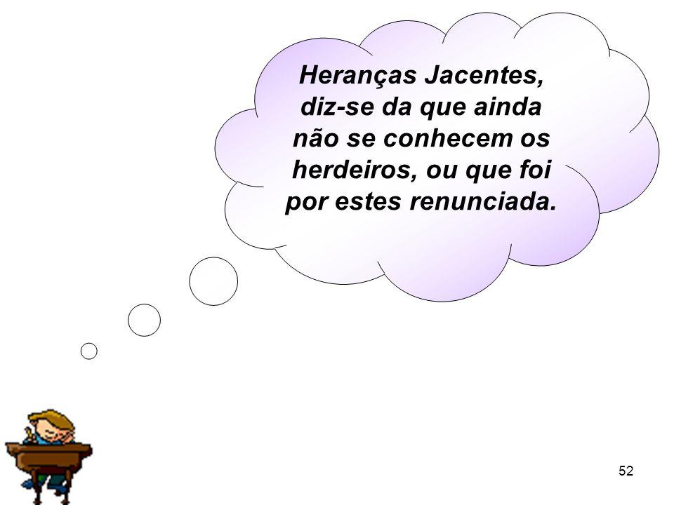 Heranças Jacentes, diz-se da que ainda não se conhecem os herdeiros, ou que foi por estes renunciada.