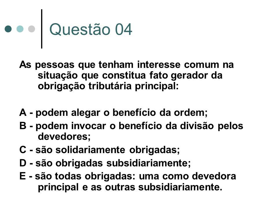 Questão 04 As pessoas que tenham interesse comum na situação que constitua fato gerador da obrigação tributária principal: