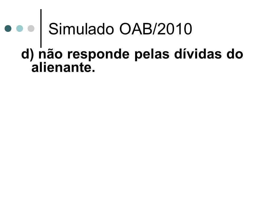 Simulado OAB/2010 d) não responde pelas dívidas do alienante.