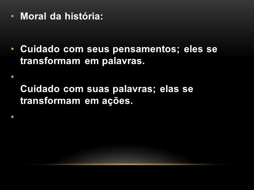 Moral da história: Cuidado com seus pensamentos; eles se transformam em palavras.