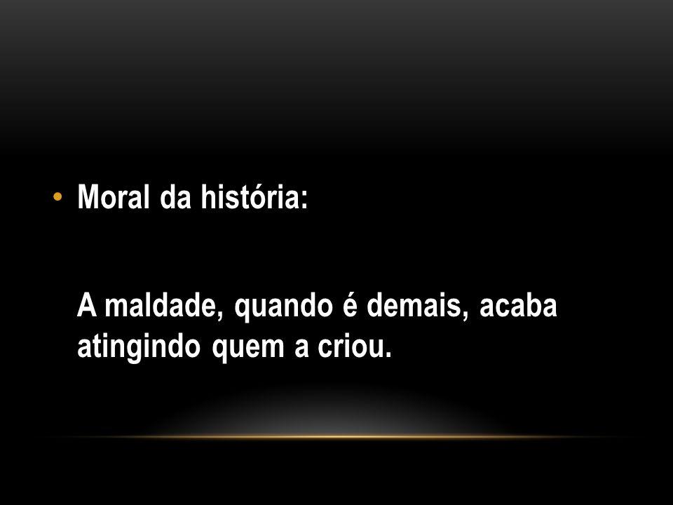 Moral da história: A maldade, quando é demais, acaba atingindo quem a criou.