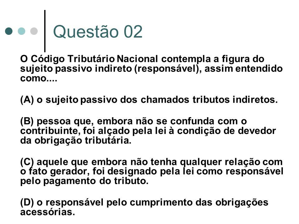 Questão 02 O Código Tributário Nacional contempla a figura do sujeito passivo indireto (responsável), assim entendido como....