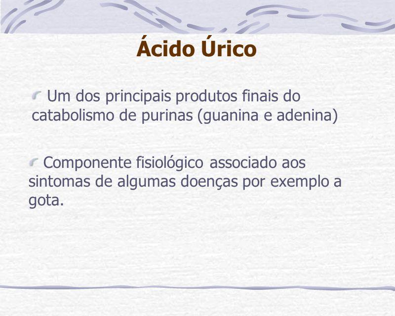 Ácido Úrico Um dos principais produtos finais do catabolismo de purinas (guanina e adenina)
