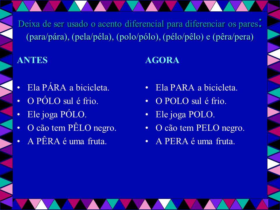 Deixa de ser usado o acento diferencial para diferenciar os pares: (para/pára), (pela/péla), (polo/pólo), (pélo/pêlo) e (pêra/pera)