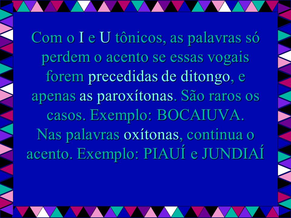 Com o I e U tônicos, as palavras só perdem o acento se essas vogais forem precedidas de ditongo, e apenas as paroxítonas.