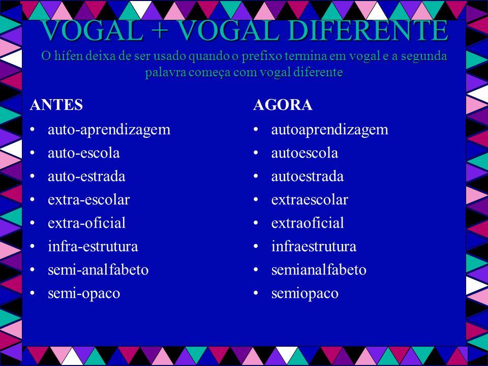 VOGAL + VOGAL DIFERENTE O hífen deixa de ser usado quando o prefixo termina em vogal e a segunda palavra começa com vogal diferente