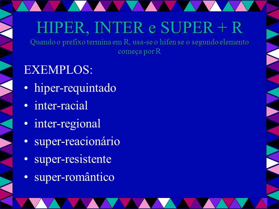 HIPER, INTER e SUPER + R Quando o prefixo termina em R, usa-se o hífen se o segundo elemento começa por R