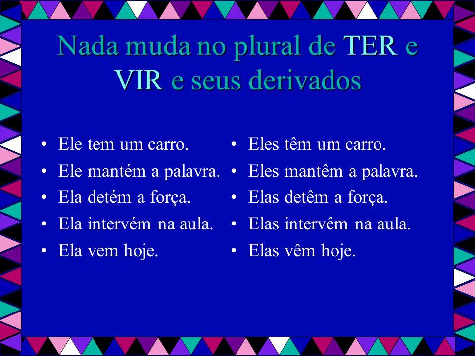 Nada muda no plural de TER e VIR e seus derivados