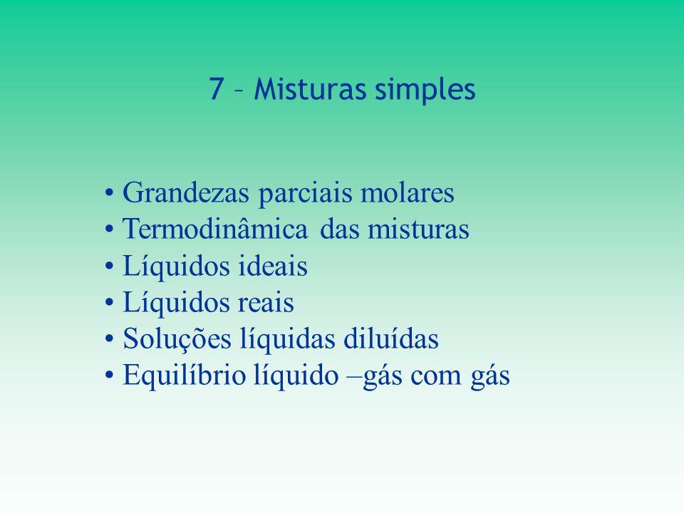 7 – Misturas simples Grandezas parciais molares. Termodinâmica das misturas. Líquidos ideais. Líquidos reais.