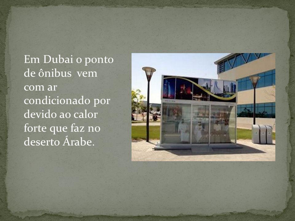 Em Dubai o ponto de ônibus vem com ar condicionado por devido ao calor forte que faz no deserto Árabe.