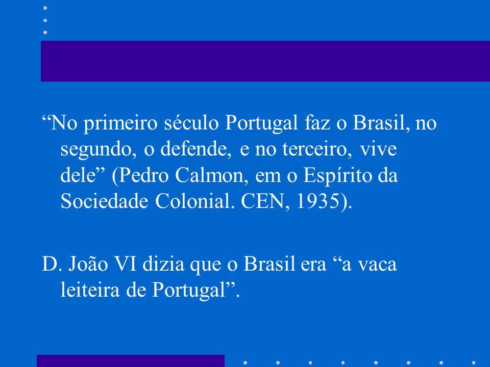 No primeiro século Portugal faz o Brasil, no segundo, o defende, e no terceiro, vive dele (Pedro Calmon, em o Espírito da Sociedade Colonial. CEN, 1935).