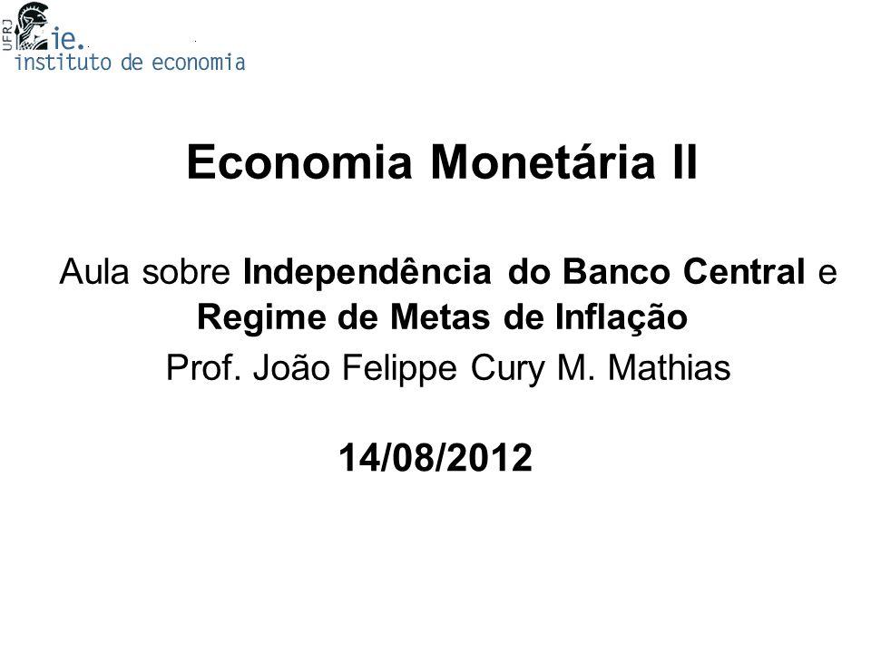 Economia Monetária II Aula sobre Independência do Banco Central e Regime de Metas de Inflação Prof. João Felippe Cury M. Mathias
