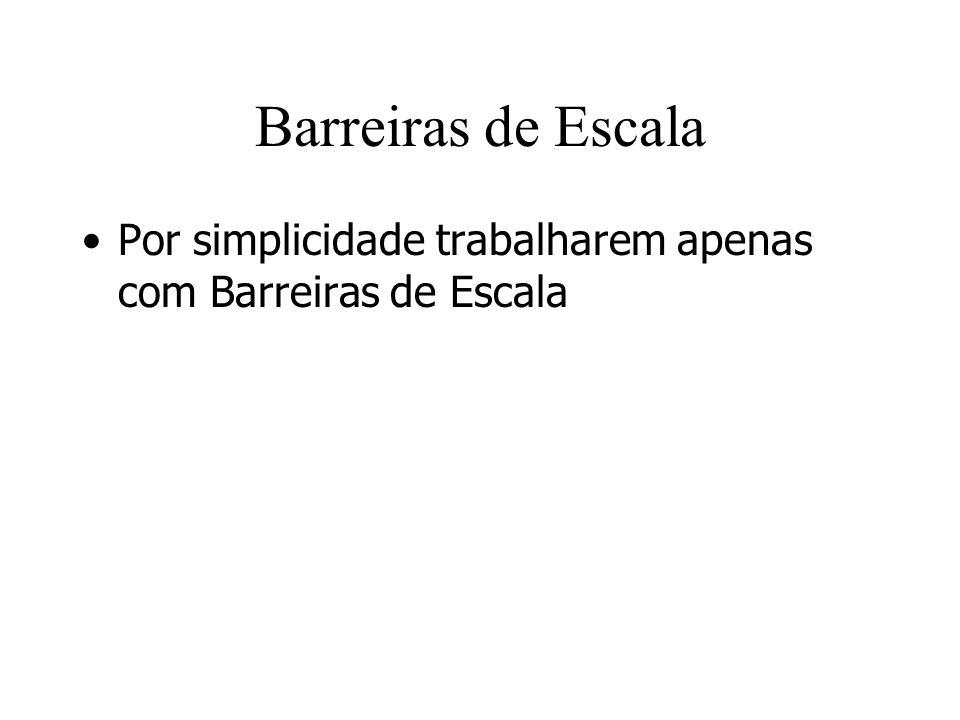 Barreiras de Escala Por simplicidade trabalharem apenas com Barreiras de Escala