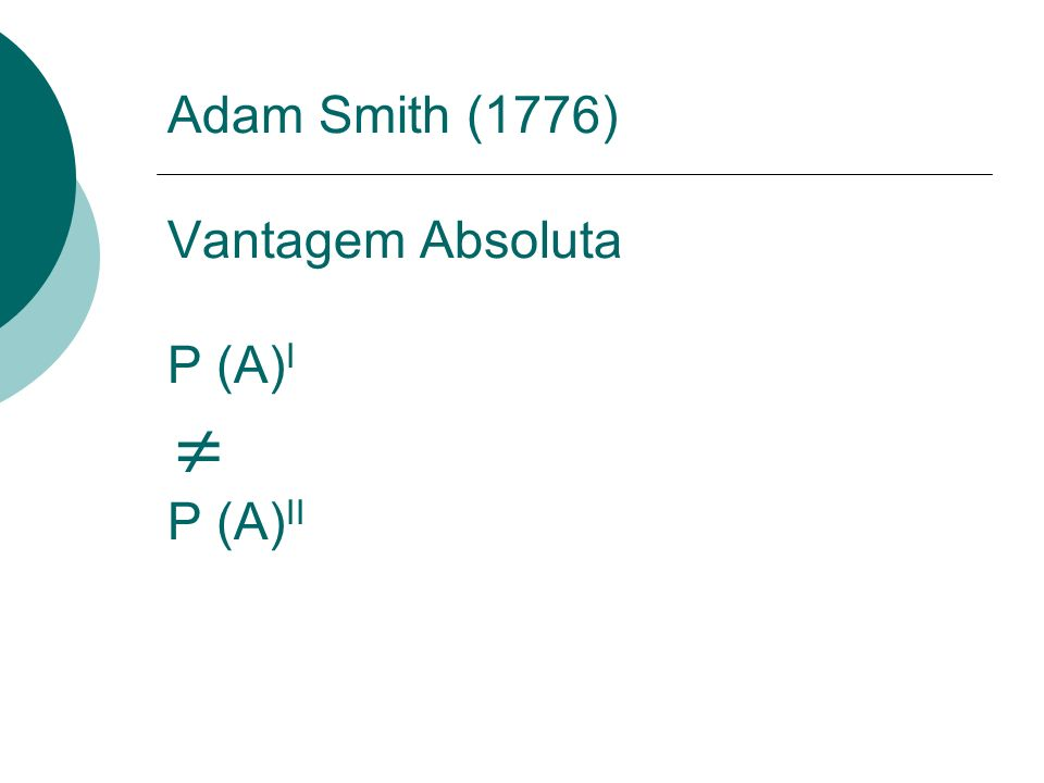 Adam Smith (1776) Vantagem Absoluta P (A)I  P (A)II