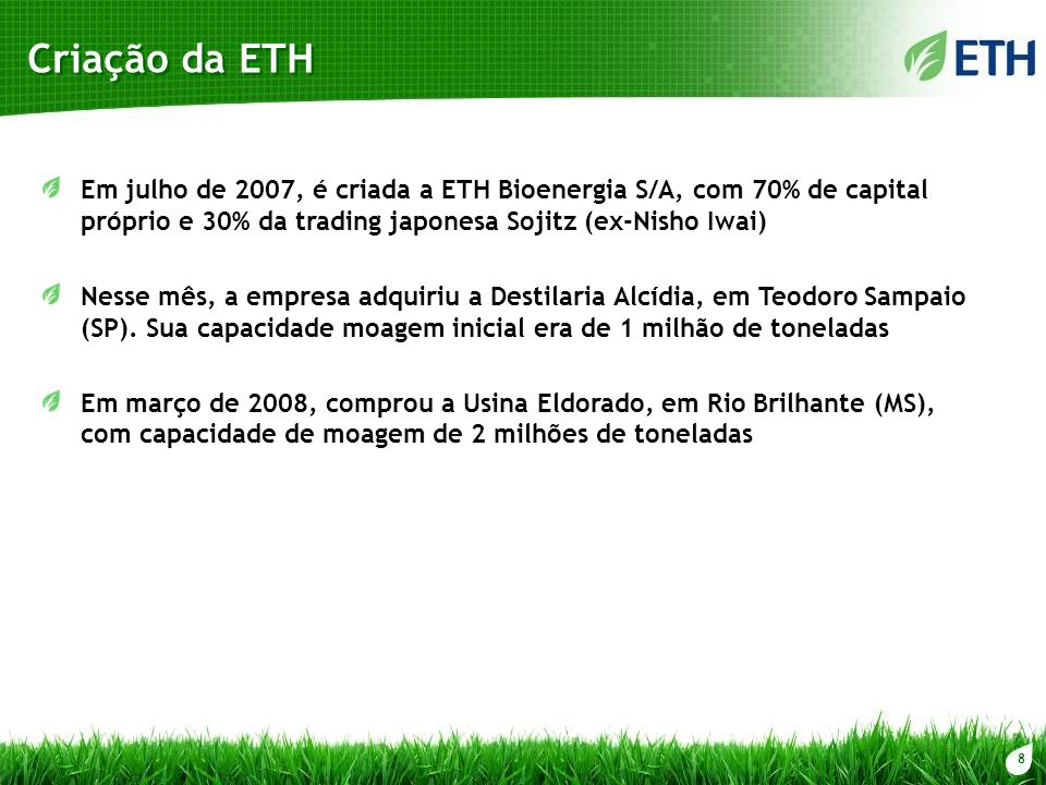 Criação da ETH Em julho de 2007, é criada a ETH Bioenergia S/A, com 70% de capital próprio e 30% da trading japonesa Sojitz (ex-Nisho Iwai)
