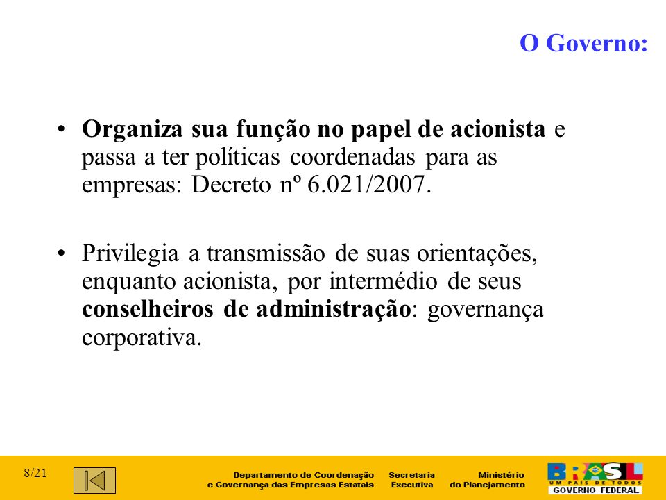 O Governo: Organiza sua função no papel de acionista e passa a ter políticas coordenadas para as empresas: Decreto nº 6.021/2007.