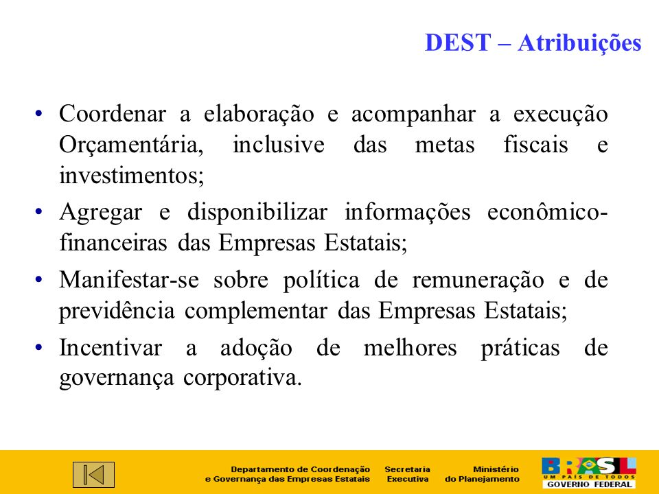 DEST – Atribuições Coordenar a elaboração e acompanhar a execução Orçamentária, inclusive das metas fiscais e investimentos;