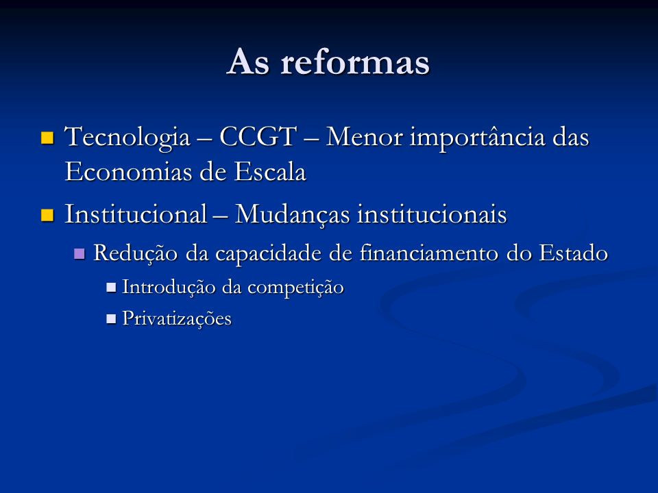 As reformas Tecnologia – CCGT – Menor importância das Economias de Escala. Institucional – Mudanças institucionais.