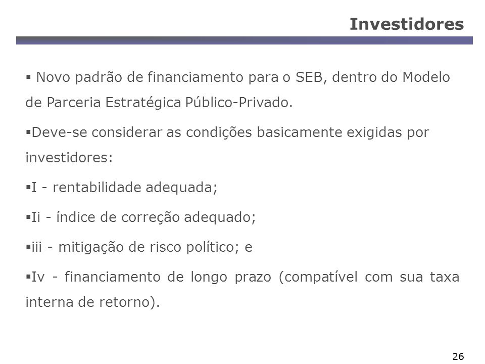 Investidores Novo padrão de financiamento para o SEB, dentro do Modelo de Parceria Estratégica Público-Privado.