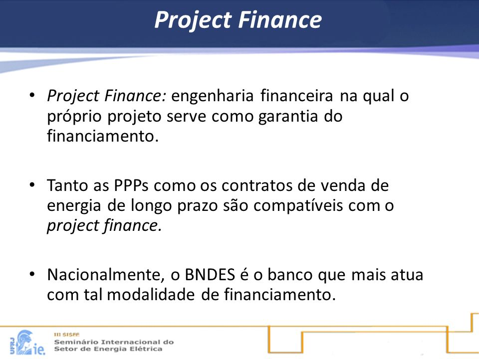 Project FinanceProject Finance: engenharia financeira na qual o próprio projeto serve como garantia do financiamento.
